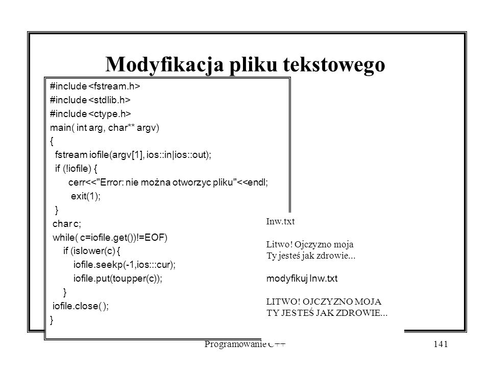 Programowanie C++141 Modyfikacja pliku tekstowego #include main( int arg, char** argv) { fstream iofile(argv[1], ios::in|ios::out); if (!iofile) { cer
