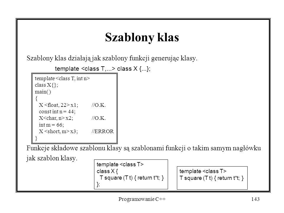 Programowanie C++143 Szablony klas Szablony klas działają jak szablony funkcji generując klasy. template class X {...}; Funkcje składowe szablonu klas