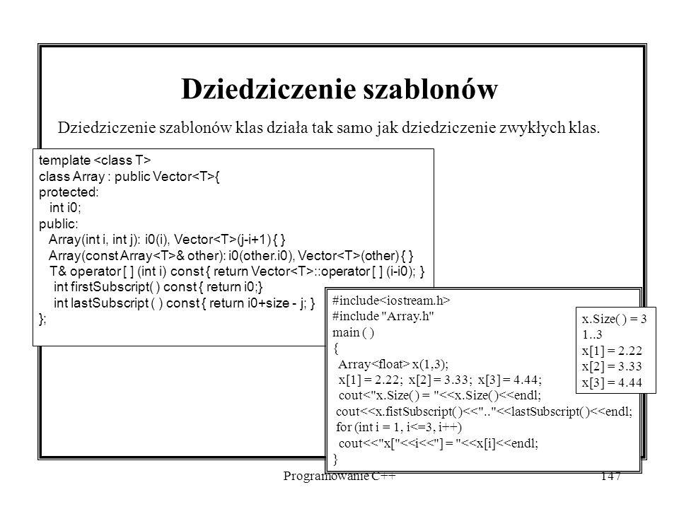 Programowanie C++147 Dziedziczenie szablonów Dziedziczenie szablonów klas działa tak samo jak dziedziczenie zwykłych klas. template class Array : publ