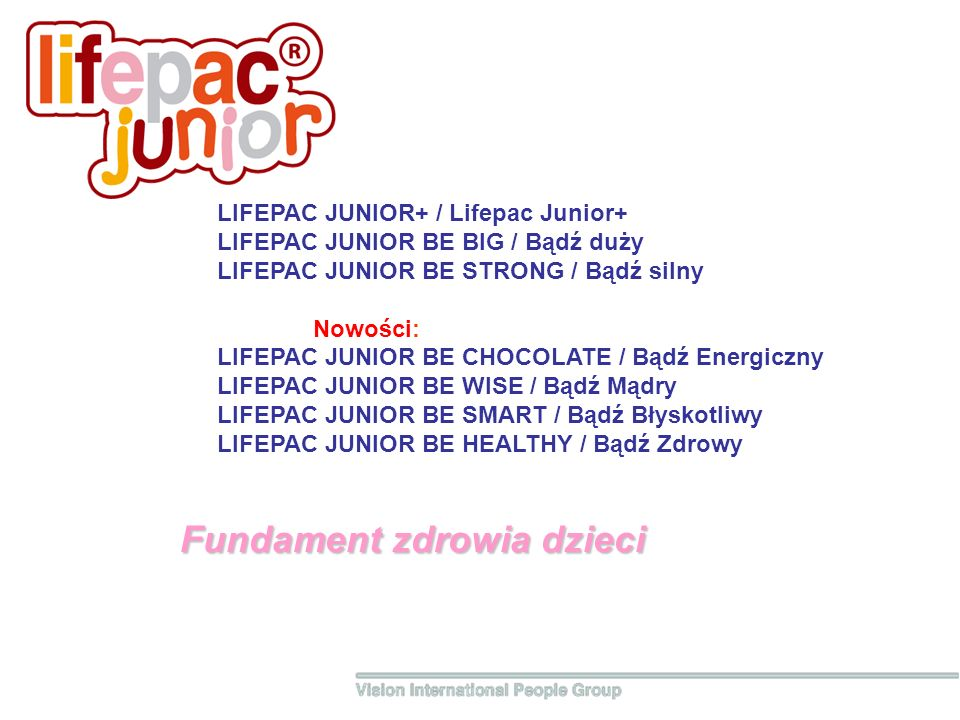 Fundament zdrowia dzieci LIFEPAC JUNIOR+ / Lifepac Junior+ LIFEPAC JUNIOR BE BIG / Bądź duży LIFEPAC JUNIOR BE STRONG / Bądź silny Nowości: LIFEPAC JUNIOR BE CHOCOLATE / Bądź Energiczny LIFEPAC JUNIOR BE WISE / Bądź Mądry LIFEPAC JUNIOR BE SMART / Bądź Błyskotliwy LIFEPAC JUNIOR BE HEALTHY / Bądź Zdrowy