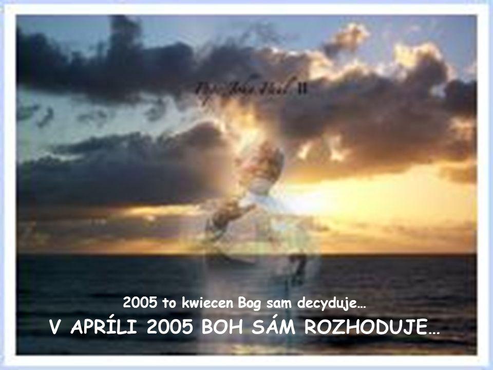 2005 to kwiecen Bog sam decyduje… V APRÍLI 2005 BOH SÁM ROZHODUJE…