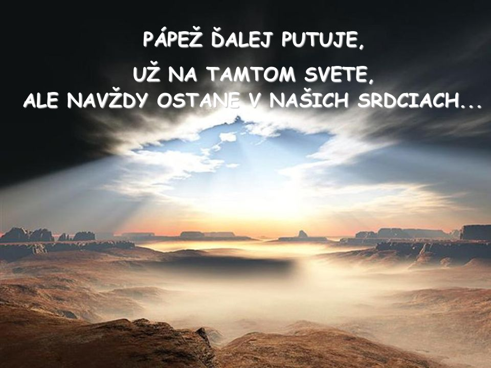 PÁPEŽ ĎALEJ PUTUJE, UŽ NA TAMTOM SVETE, ALE NAVŽDY OSTANE V NAŠICH SRDCIACH...
