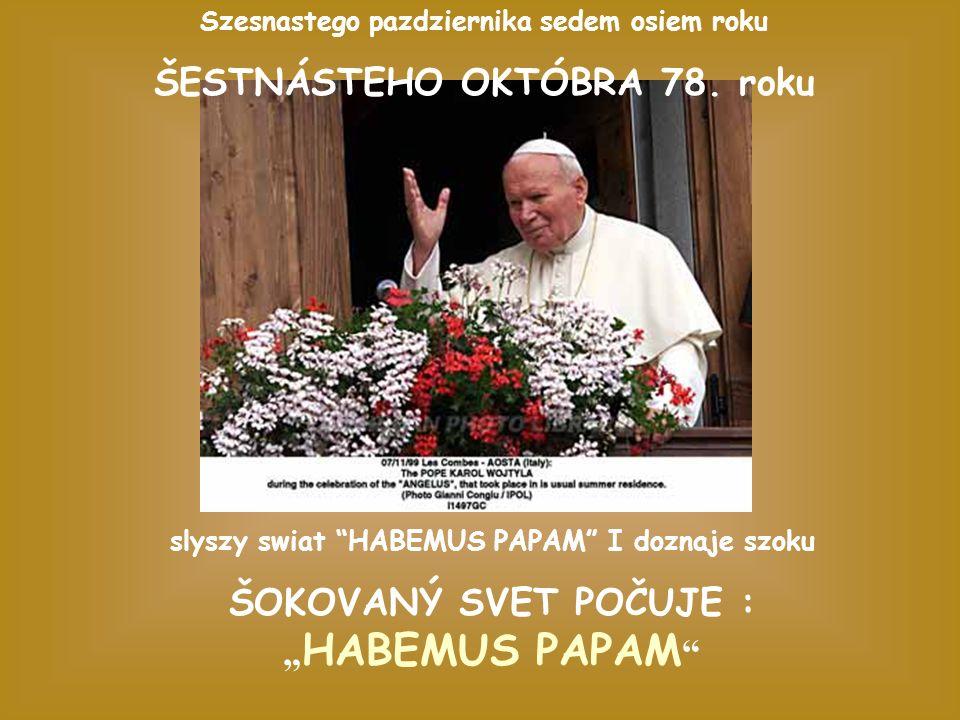 slyszy swiat HABEMUS PAPAM I doznaje szoku ŠOKOVANÝ SVET POČUJE : HABEMUS PAPAM Szesnastego pazdziernika sedem osiem roku ŠESTNÁSTEHO OKTÓBRA 78.