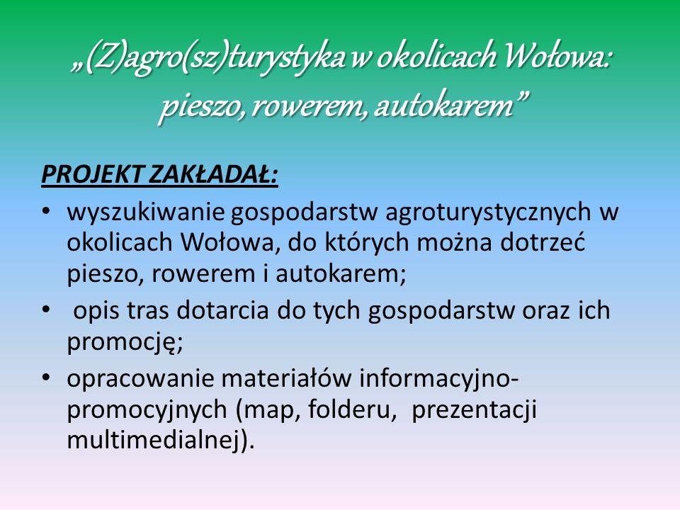 (Z)agro(sz)turystyka w okolicach Wołowa: pieszo, rowerem, autokarem W ramach projektu uczniowie: zebrali informacje o gospodarstwach agroturystycznych w okolicach Wołowa, do których można dotrzeć pieszo, rowerem i autokarem; zebrali informacje o atrakcjach turystycznych występujących na trasie: Wołów- wybrane gospodarstwo agroturystyczne; opracowali materiały informacyjno-promocyjne (mapy z zaznaczonymi trasami, folder, katalogi atrakcji turystycznych, prezentację);