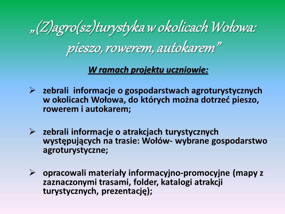 (Z)agro(sz)turystyka w okolicach Wołowa: pieszo, rowerem, autokarem W ramach projektu uczniowie: zebrali informacje o gospodarstwach agroturystycznych