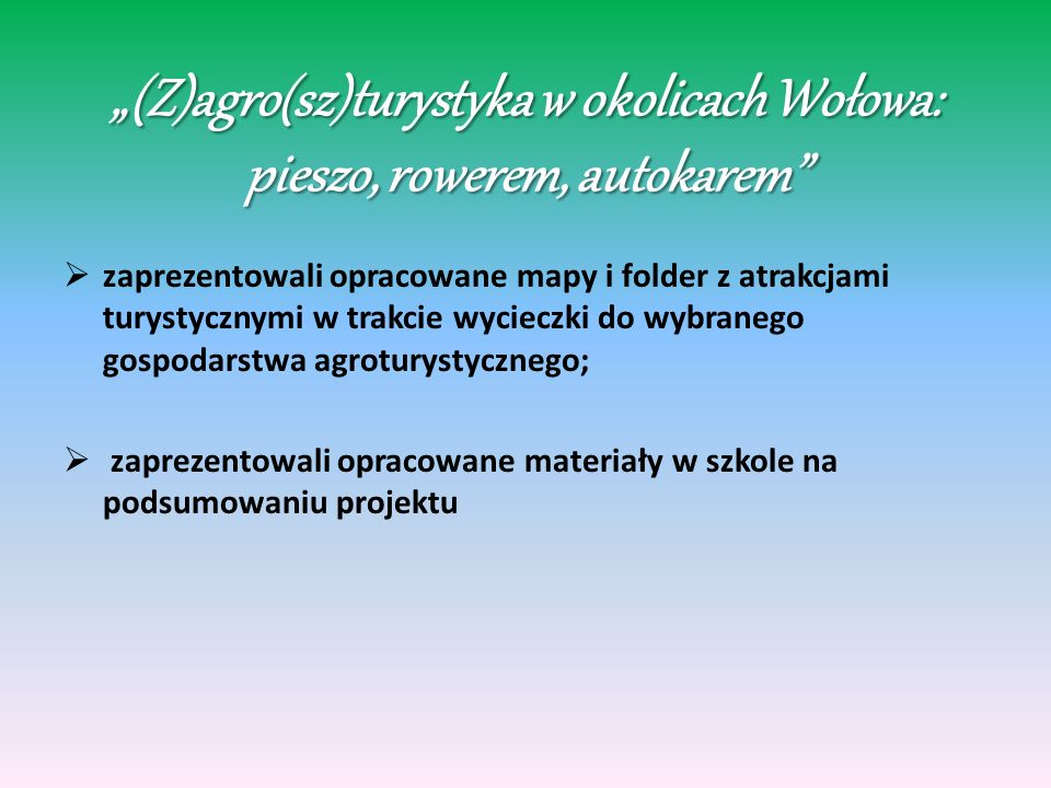 (Z)agro(sz)turystyka w okolicach Wołowa: pieszo, rowerem, autokarem zaprezentowali opracowane mapy i folder z atrakcjami turystycznymi w trakcie wycieczki do wybranego gospodarstwa agroturystycznego; zaprezentowali opracowane materiały w szkole na podsumowaniu projektu