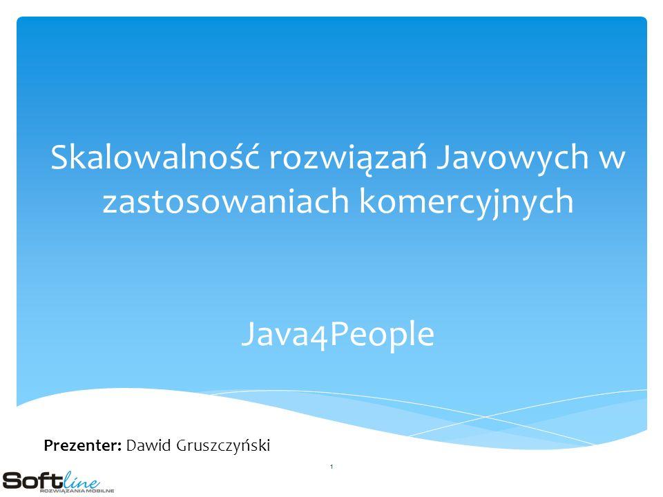 Skalowalność rozwiązań Javowych w zastosowaniach komercyjnych Java4People Prezenter: Dawid Gruszczyński 1