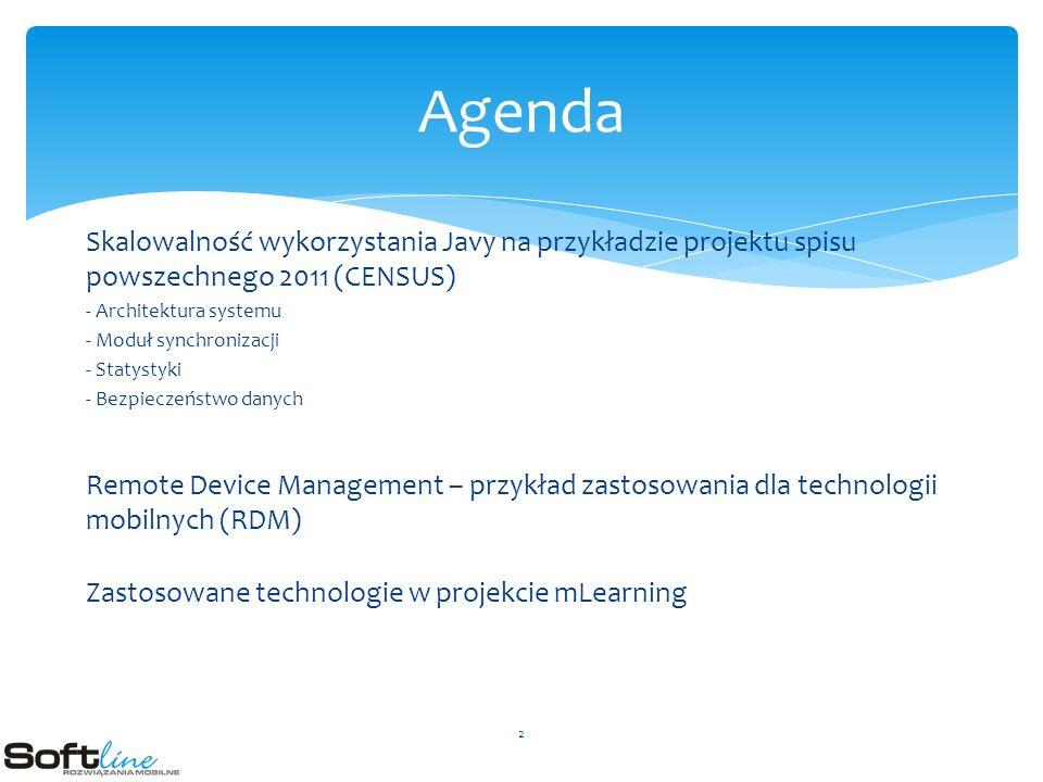 Skalowalność wykorzystania Javy na przykładzie projektu spisu powszechnego 2011 (CENSUS) - Architektura systemu - Moduł synchronizacji - Statystyki - Bezpieczeństwo danych Remote Device Management – przykład zastosowania dla technologii mobilnych (RDM) Zastosowane technologie w projekcie mLearning Agenda 2