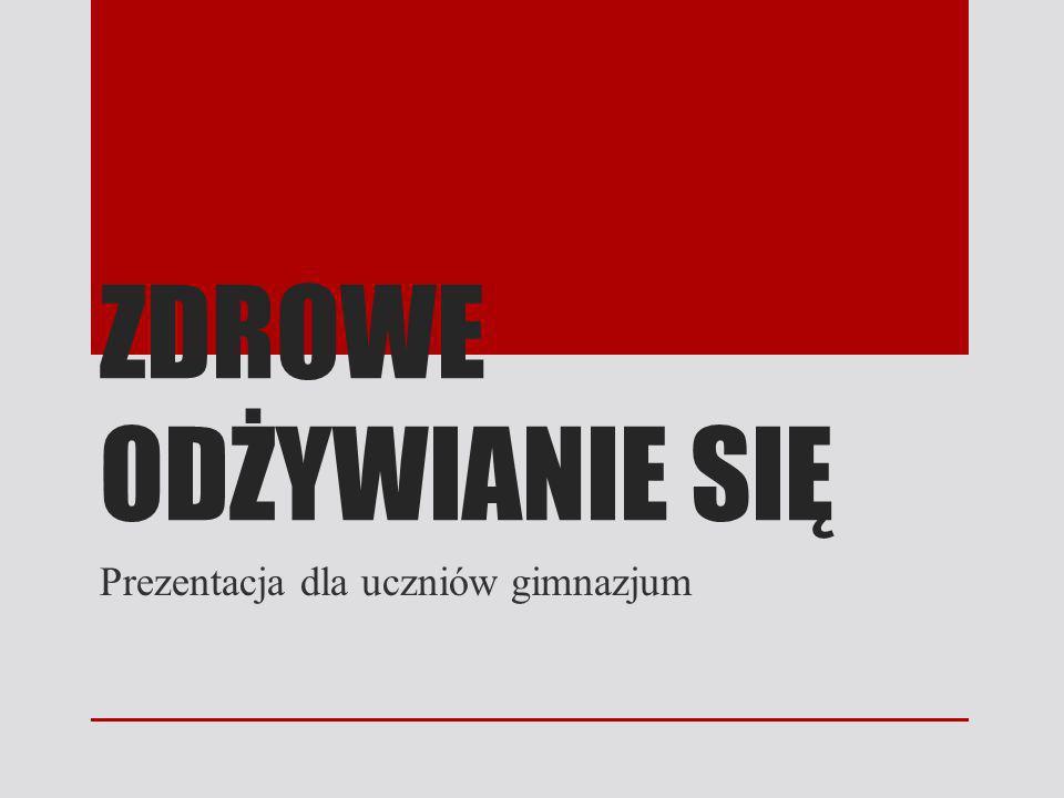 ZDROWE ODŻYWIANIE SIĘ Prezentacja dla uczniów gimnazjum
