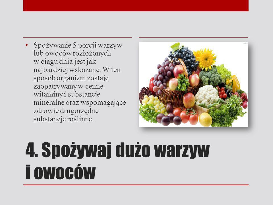 4. Spożywaj dużo warzyw i owoców Spożywanie 5 porcji warzyw lub owoców rozłożonych w ciągu dnia jest jak najbardziej wskazane. W ten sposób organizm z