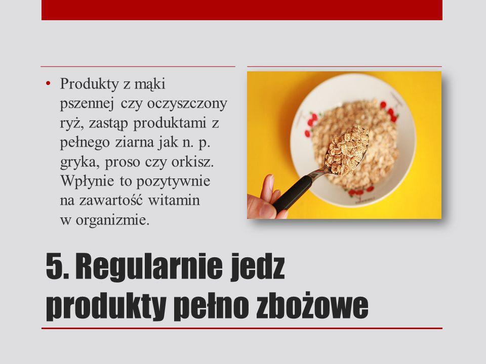 5. Regularnie jedz produkty pełno zbożowe Produkty z mąki pszennej czy oczyszczony ryż, zastąp produktami z pełnego ziarna jak n. p. gryka, proso czy