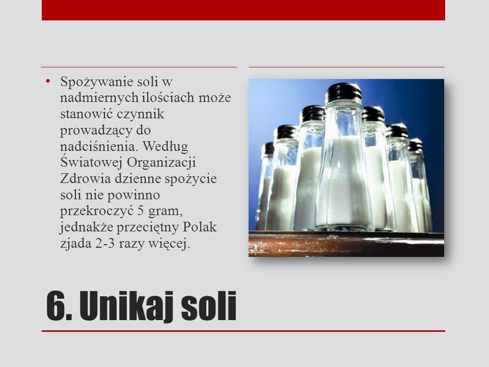6. Unikaj soli Spożywanie soli w nadmiernych ilościach może stanowić czynnik prowadzący do nadciśnienia. Według Światowej Organizacji Zdrowia dzienne