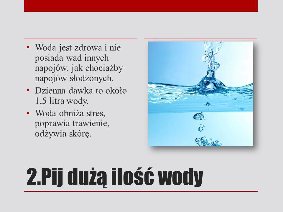 2.Pij dużą ilość wody Woda jest zdrowa i nie posiada wad innych napojów, jak chociażby napojów słodzonych. Dzienna dawka to około 1,5 litra wody. Woda