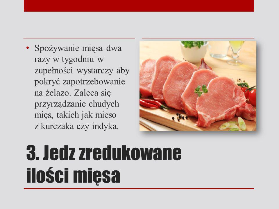 3. Jedz zredukowane ilości mięsa Spożywanie mięsa dwa razy w tygodniu w zupełności wystarczy aby pokryć zapotrzebowanie na żelazo. Zaleca się przyrząd