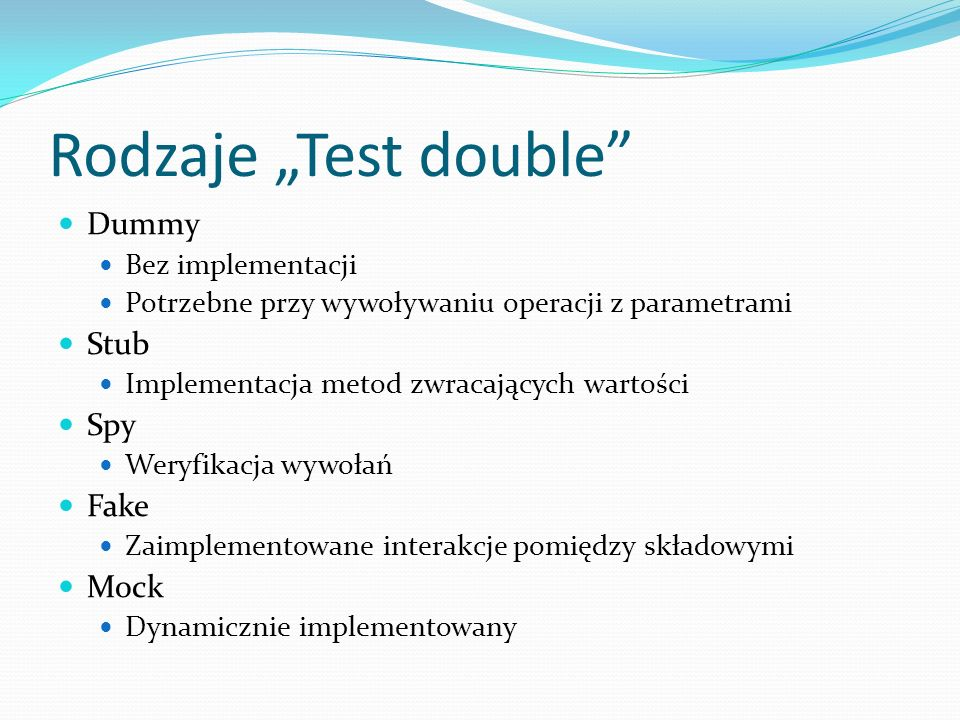 Rodzaje Test double Dummy Bez implementacji Potrzebne przy wywoływaniu operacji z parametrami Stub Implementacja metod zwracających wartości Spy Weryf