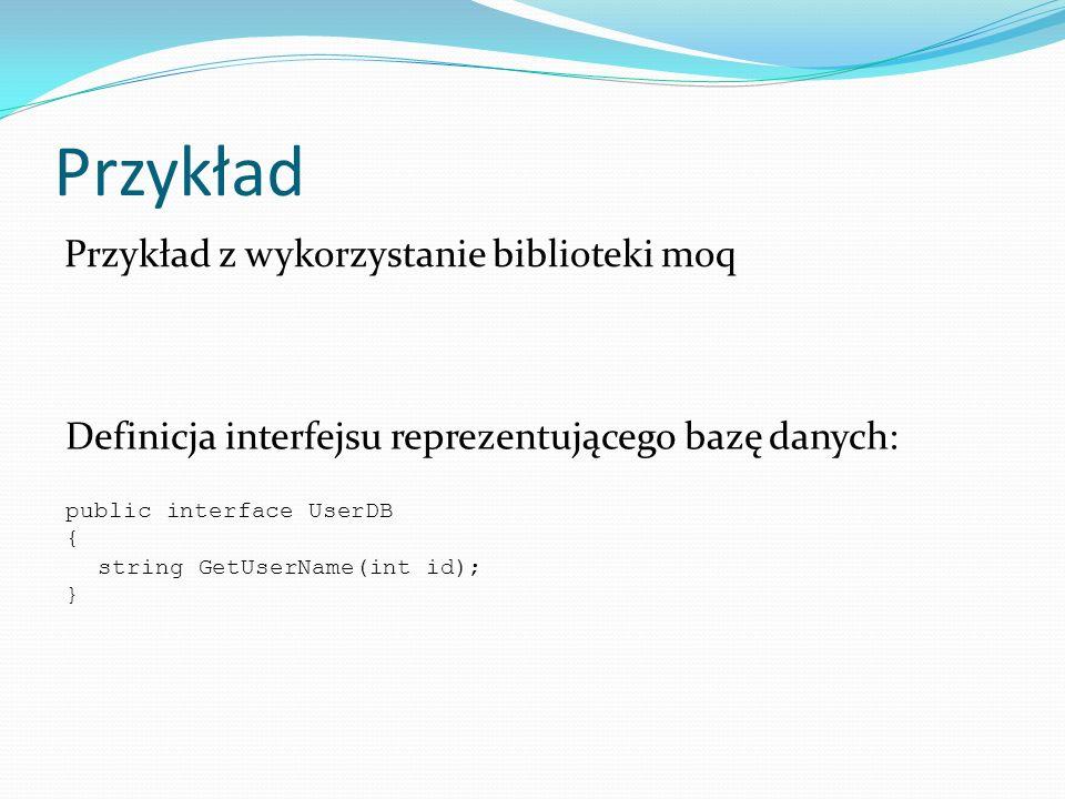 Przykład Definicja interfejsu reprezentującego bazę danych: public interface UserDB { string GetUserName(int id); } Przykład z wykorzystanie bibliotek