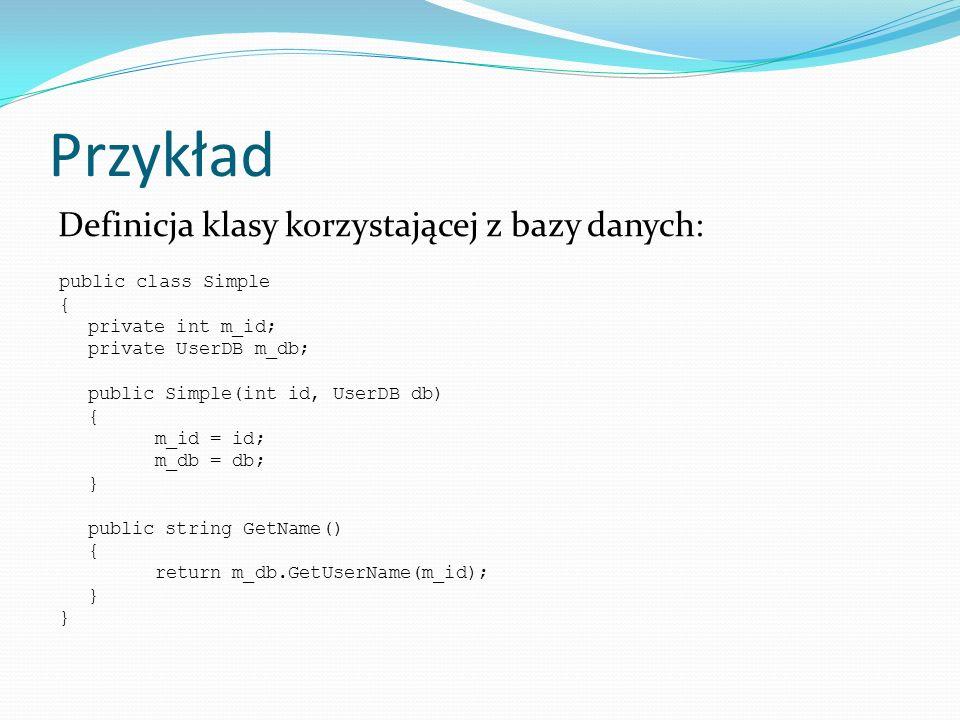 Przykład public class Simple { private int m_id; private UserDB m_db; public Simple(int id, UserDB db) { m_id = id; m_db = db; } public string GetName