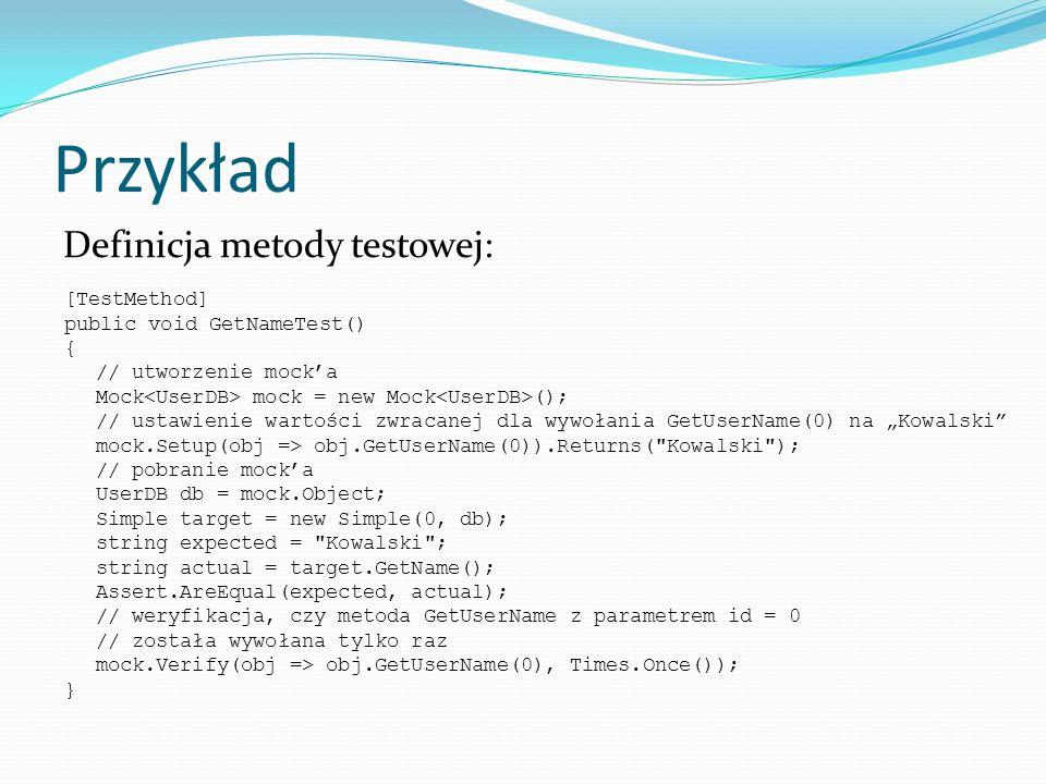 Przykład Definicja metody testowej: [TestMethod] public void GetNameTest() { // utworzenie mocka Mock mock = new Mock (); // ustawienie wartości zwrac