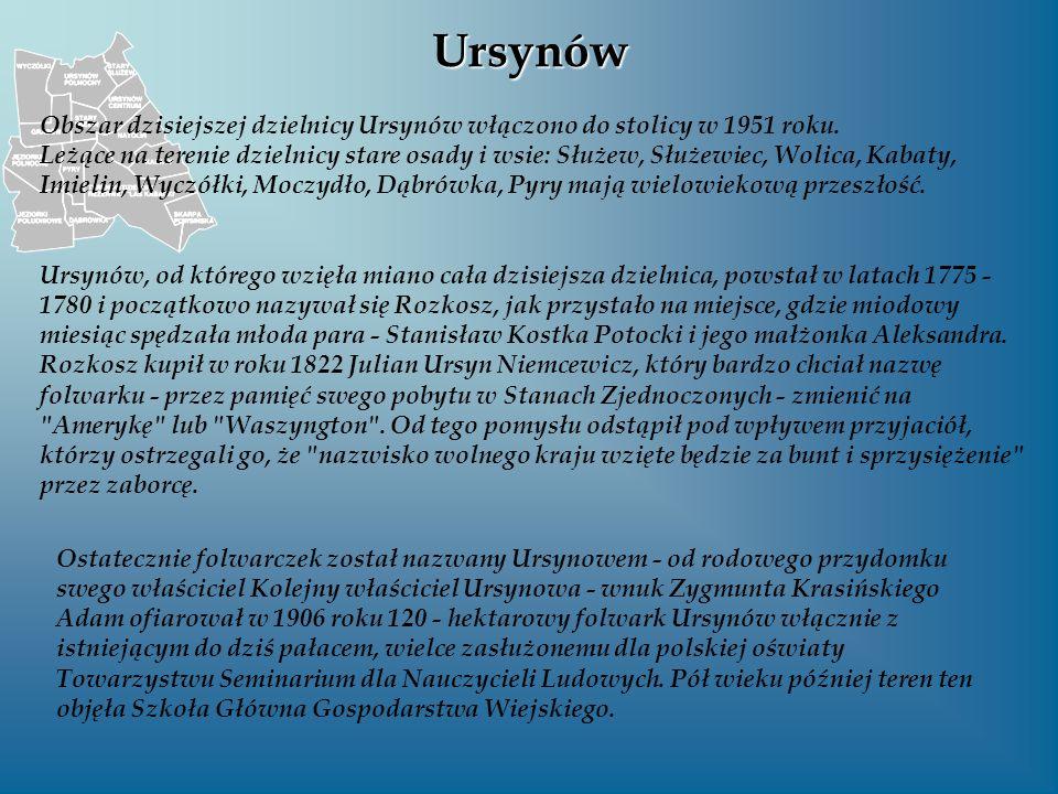 Ursynów Obszar dzisiejszej dzielnicy Ursynów włączono do stolicy w 1951 roku. Leżące na terenie dzielnicy stare osady i wsie: Służew, Służewiec, Wolic
