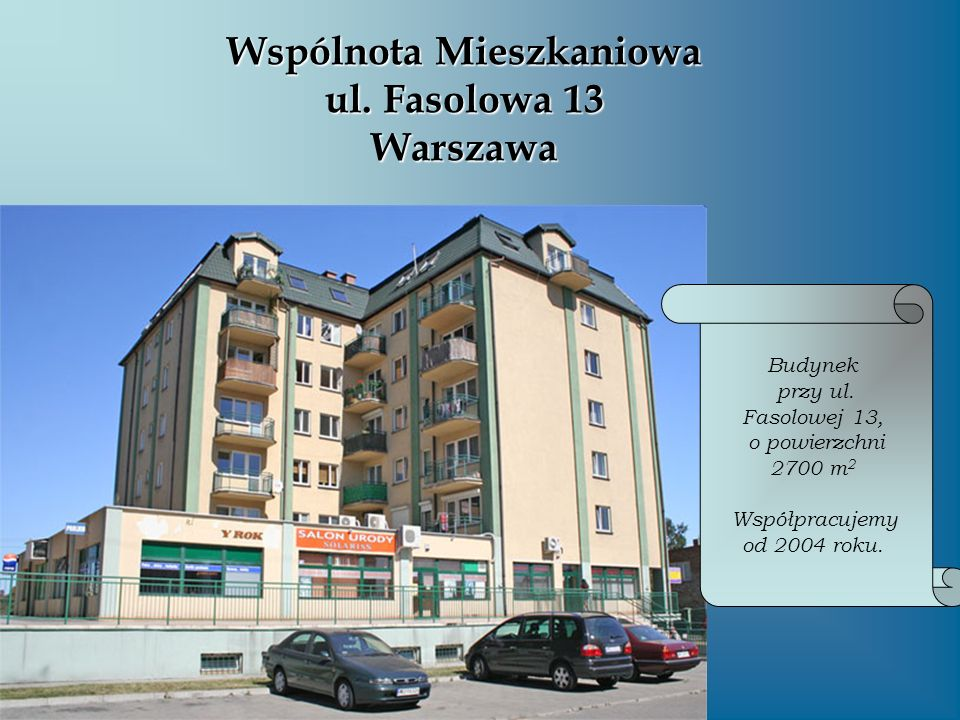 Wspólnota Mieszkaniowa ul. Fasolowa 13 Warszawa Budynek przy ul. Fasolowej 13, o powierzchni 2700 m 2 Współpracujemy od 2004 roku.