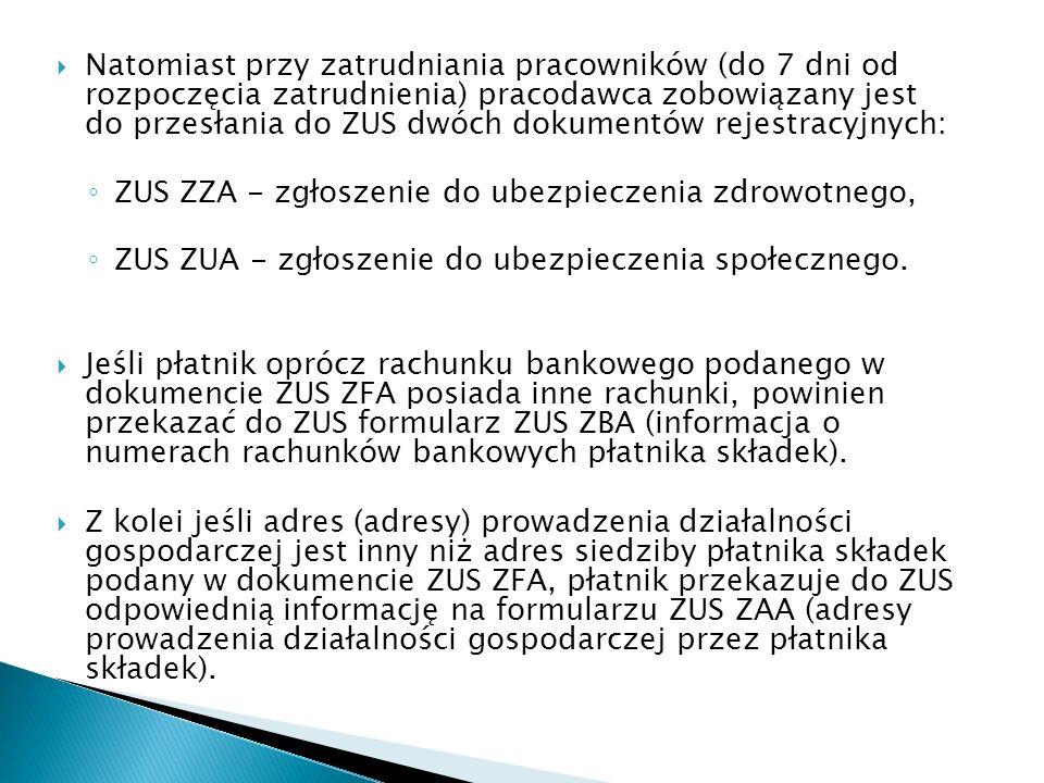 Natomiast przy zatrudniania pracowników (do 7 dni od rozpoczęcia zatrudnienia) pracodawca zobowiązany jest do przesłania do ZUS dwóch dokumentów rejestracyjnych: ZUS ZZA - zgłoszenie do ubezpieczenia zdrowotnego, ZUS ZUA - zgłoszenie do ubezpieczenia społecznego.