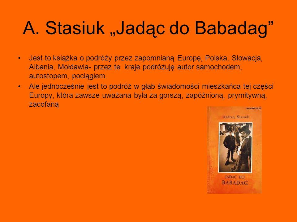 A. Stasiuk Jadąc do Babadag Jest to książka o podróży przez zapomnianą Europę, Polska, Słowacja, Albania, Mołdawia- przez te kraje podróżuję autor sam