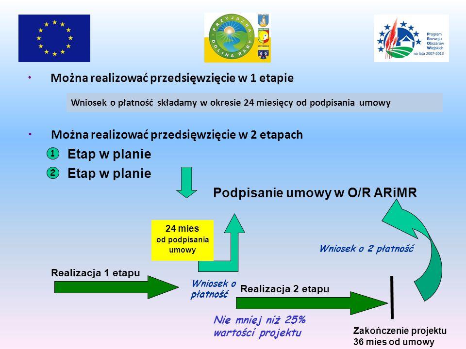 Można realizować przedsięwzięcie w 2 etapach 1 Etap w planie 2 Podpisanie umowy w O/R ARiMR Realizacja 2 etapu Zakończenie projektu 36 mies od umowy Wniosek o 2 płatność Nie mniej niż 25% wartości projektu Można realizować przedsięwzięcie w 1 etapie Wniosek o płatność składamy w okresie 24 miesięcy od podpisania umowy Realizacja 1 etapu Wniosek o płatność 24 mies od podpisania umowy
