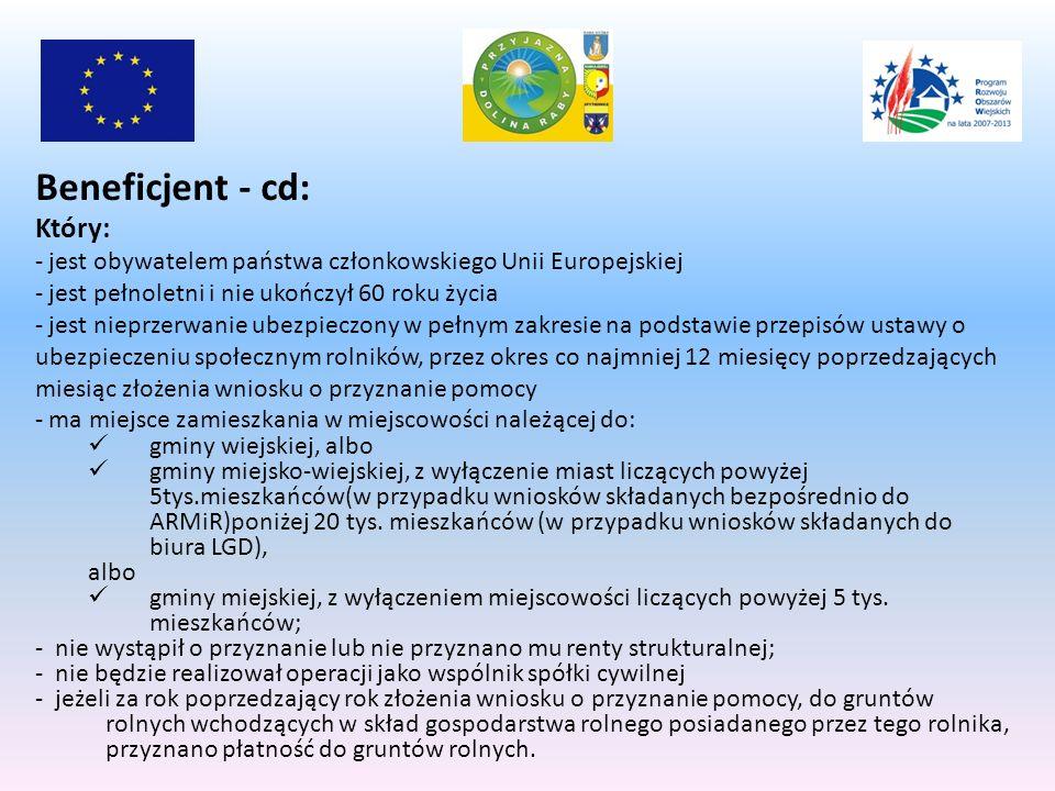 Beneficjent - cd: Który: - jest obywatelem państwa członkowskiego Unii Europejskiej - jest pełnoletni i nie ukończył 60 roku życia - jest nieprzerwanie ubezpieczony w pełnym zakresie na podstawie przepisów ustawy o ubezpieczeniu społecznym rolników, przez okres co najmniej 12 miesięcy poprzedzających miesiąc złożenia wniosku o przyznanie pomocy - ma miejsce zamieszkania w miejscowości należącej do: gminy wiejskiej, albo gminy miejsko-wiejskiej, z wyłączenie miast liczących powyżej 5tys.mieszkańców(w przypadku wniosków składanych bezpośrednio do ARMiR)poniżej 20 tys.