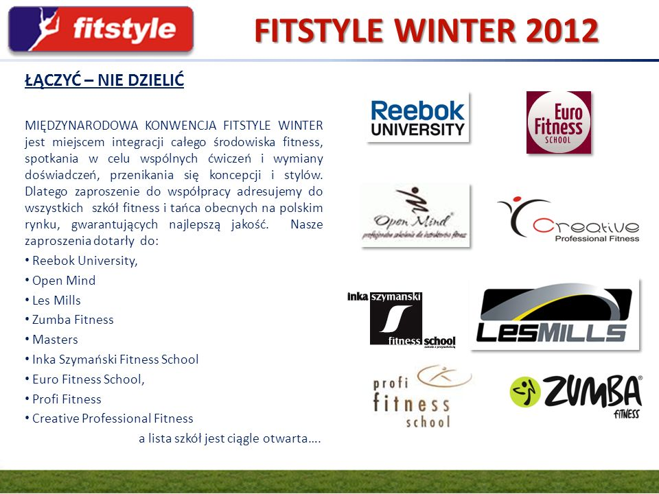 W dniach 17-18 lutego odbędzie się Międzynarodowa Konwencja FITSTYLE WINTER 2012 równolegle z Targami KIELCE SPORT-ZIMA Wspólnie z Targami Kielce chcemy stworzyć imprezę na najwyższym europejskim poziomie, która na stałe wpisze się w kalendarz wszystkich miłośników fitness i tańca w Polsce Konwencja będzie organizowana cyklicznie, dwa razy w roku, kolejna edycja już w sierpniu podczas Targów Kielce SPORT-LATO 2012 TARGI SPORT-ZIMA to: 150 firm z 7 państw (Austrii, Anglii, Niemiec, Czech, Hiszpanii, Chorwacji i Polski), kilka tysięcy zwiedzających przedstawicieli branży sportowej producentów, dystrybutorów, właścicieli sklepów oraz miłośników aktywnego wypoczynku.