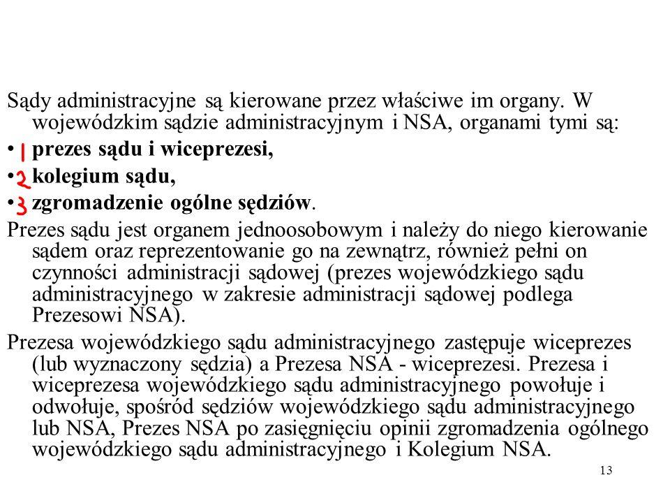 13 Sądy administracyjne są kierowane przez właściwe im organy. W wojewódzkim sądzie administracyjnym i NSA, organami tymi są: prezes sądu i wiceprezes