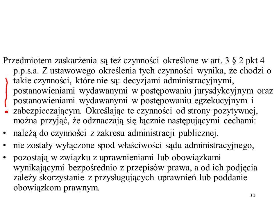 30 Przedmiotem zaskarżenia są też czynności określone w art. 3 § 2 pkt 4 p.p.s.a. Z ustawowego określenia tych czynności wynika, że chodzi o takie czy