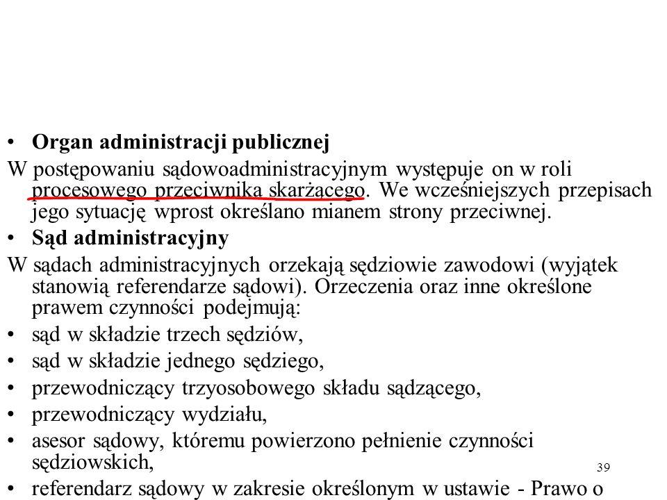 39 Organ administracji publicznej W postępowaniu sądowoadministracyjnym występuje on w roli procesowego przeciwnika skarżącego. We wcześniejszych prze