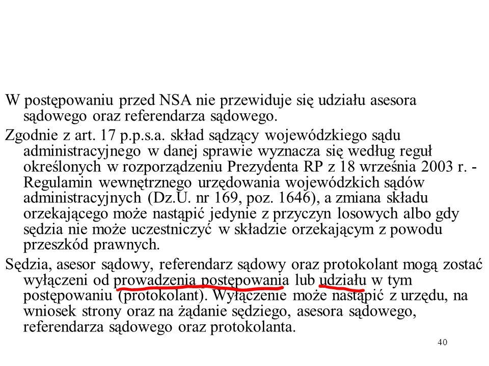40 W postępowaniu przed NSA nie przewiduje się udziału asesora sądowego oraz referendarza sądowego. Zgodnie z art. 17 p.p.s.a. skład sądzący wojewódzk