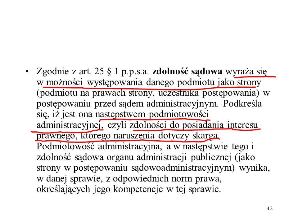 42 Zgodnie z art. 25 § 1 p.p.s.a. zdolność sądowa wyraża się w możności występowania danego podmiotu jako strony (podmiotu na prawach strony, uczestni