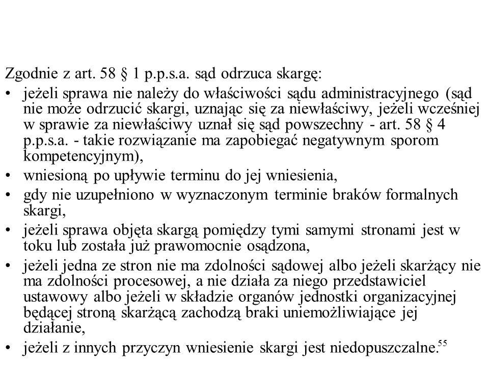 55 Zgodnie z art. 58 § 1 p.p.s.a. sąd odrzuca skargę: jeżeli sprawa nie należy do właściwości sądu administracyjnego (sąd nie może odrzucić skargi, uz