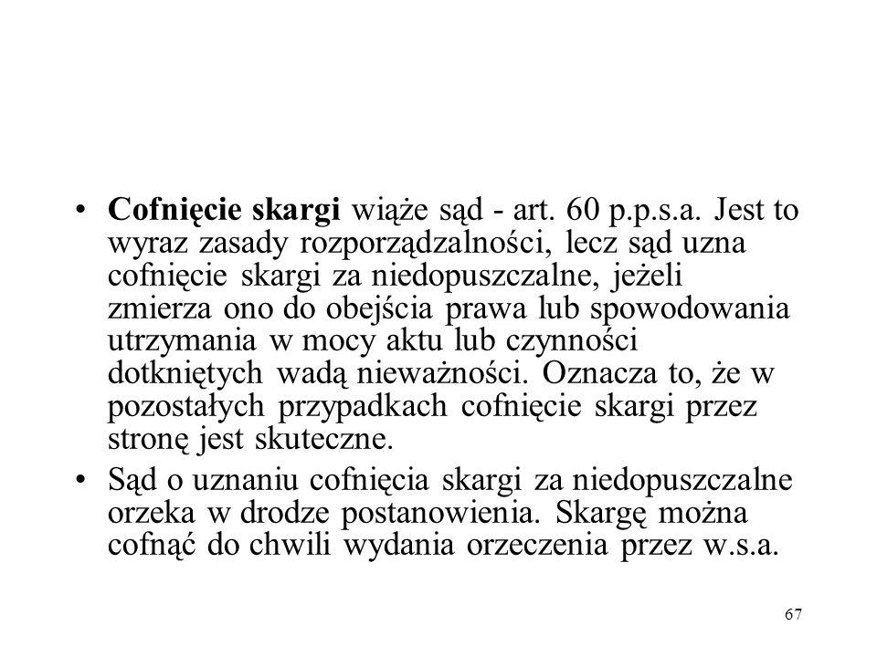 67 Cofnięcie skargi wiąże sąd - art. 60 p.p.s.a. Jest to wyraz zasady rozporządzalności, lecz sąd uzna cofnięcie skargi za niedopuszczalne, jeżeli zmi