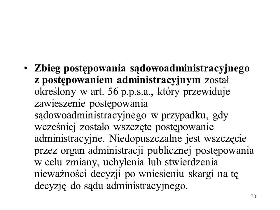 70 Zbieg postępowania sądowoadministracyjnego z postępowaniem administracyjnym został określony w art. 56 p.p.s.a., który przewiduje zawieszenie postę