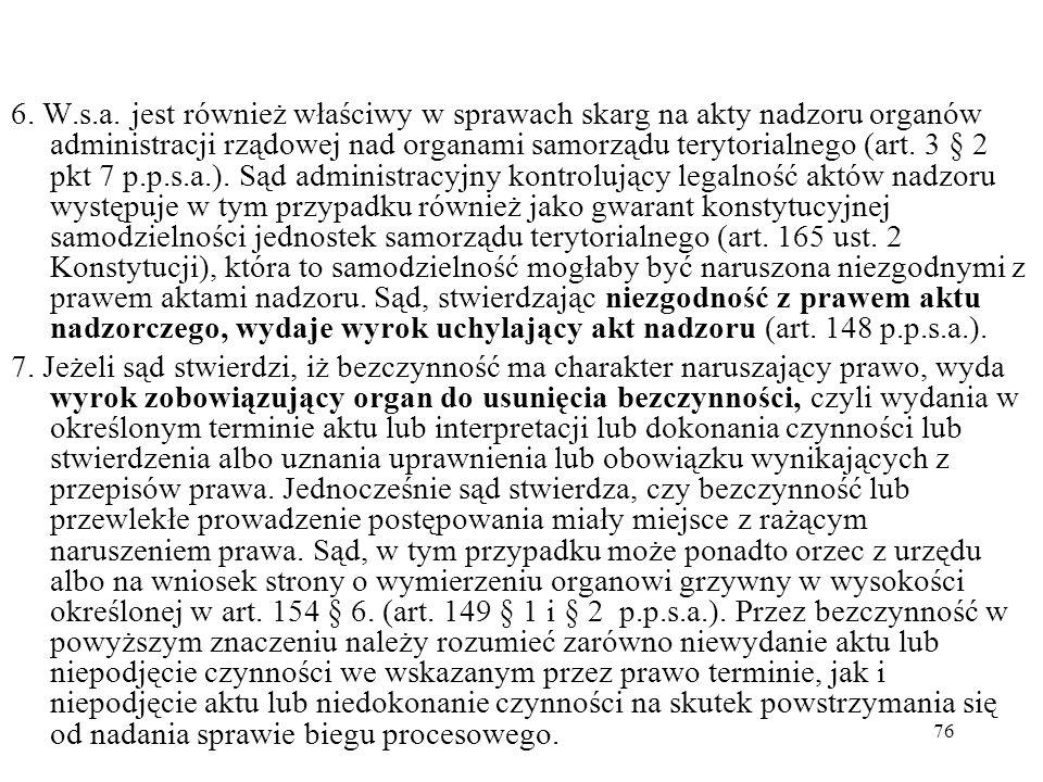 76 6. W.s.a. jest również właściwy w sprawach skarg na akty nadzoru organów administracji rządowej nad organami samorządu terytorialnego (art. 3 § 2 p