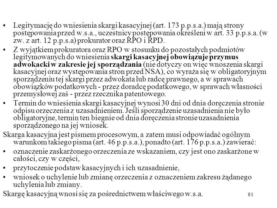 81 Legitymację do wniesienia skargi kasacyjnej (art. 173 p.p.s.a.) mają strony postępowania przed w.s.a., uczestnicy postępowania określeni w art. 33