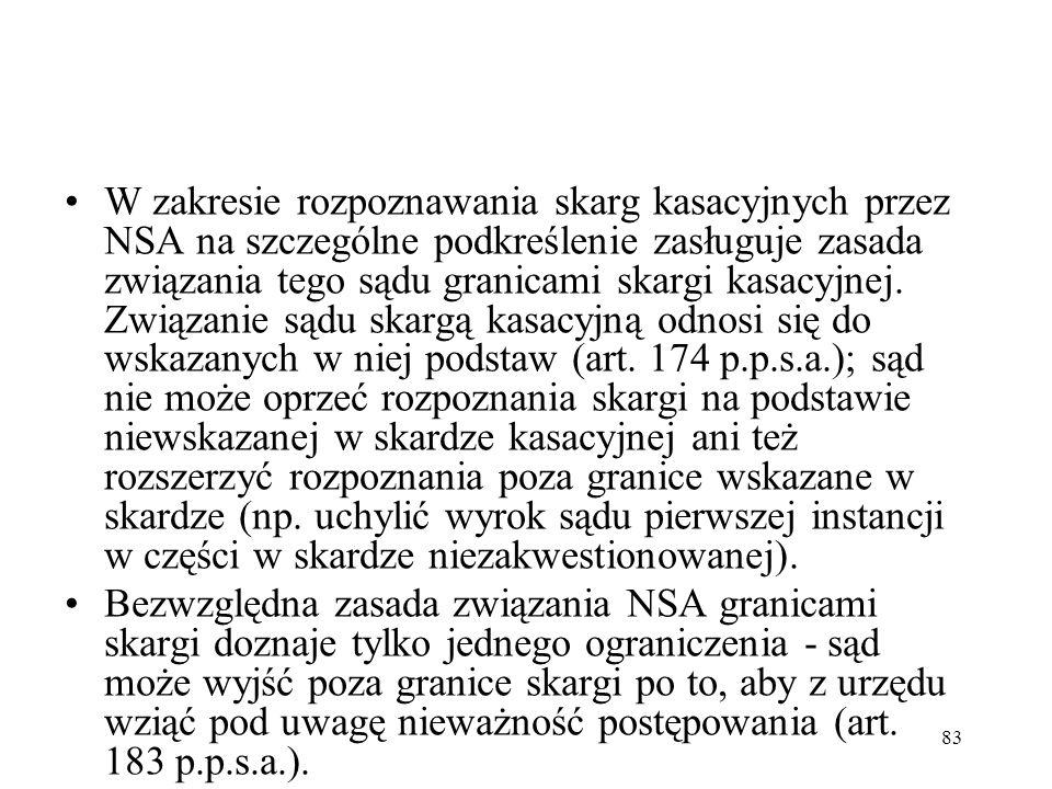 83 W zakresie rozpoznawania skarg kasacyjnych przez NSA na szczególne podkreślenie zasługuje zasada związania tego sądu granicami skargi kasacyjnej. Z