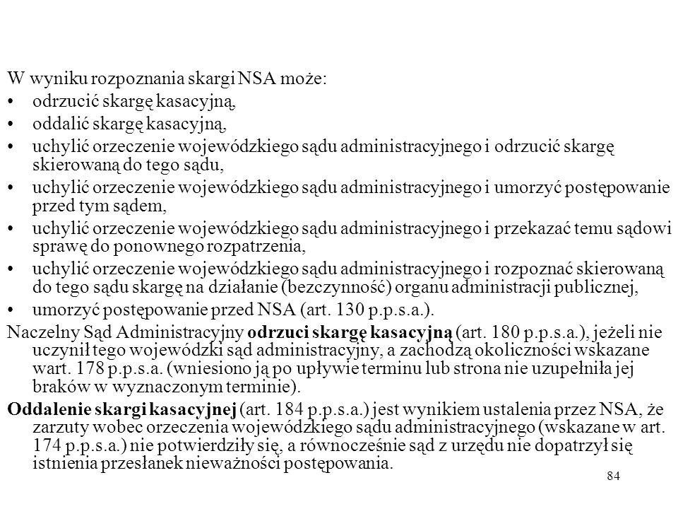 84 W wyniku rozpoznania skargi NSA może: odrzucić skargę kasacyjną, oddalić skargę kasacyjną, uchylić orzeczenie wojewódzkiego sądu administracyjnego