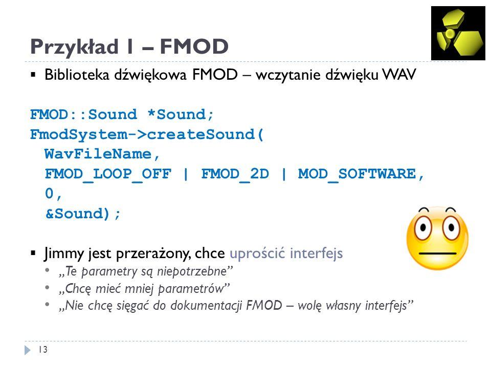 Przykład 1 – FMOD 13 Biblioteka dźwiękowa FMOD – wczytanie dźwięku WAV FMOD::Sound *Sound; FmodSystem->createSound( WavFileName, FMOD_LOOP_OFF | FMOD_2D | MOD_SOFTWARE, 0, &Sound); Jimmy jest przerażony, chce uprościć interfejs Te parametry są niepotrzebne Chcę mieć mniej parametrów Nie chcę sięgać do dokumentacji FMOD – wolę własny interfejs