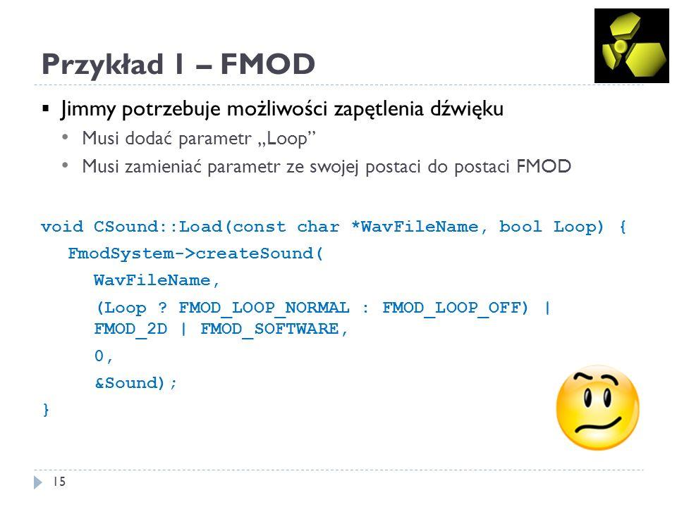 Przykład 1 – FMOD 16 Jimmy odkrywa odtwarzanie w dwie strony i też chce to zapewnić Musi zdefiniować własny enum LOOP_MODE Musi zamieniać swój enum na ten z FMOD enum LOOP_MODE { LOOP_MODE_NONE, LOOP_MODE_NORMAL, LOOP_MODE_BIDI }; void CSound::Load(const char *WavFileName, LOOP_MODE LoopMode) { unsigned LoopFlag = 0; switch (LoopMode) { case LOOP_MODE_NONE: LoopFlag = FMOD_LOOP_OFF; break; case LOOP_MODE_NORMAL: LoopFlag = FMOD_LOOP_NORMAL; break; case LOOP_MODE_BIDI: LoopFlag = FMOD_LOOP_BIDI; break; } FmodSystem->createSound(WavFileName, LoopFlag | FMOD_2D | FMOD_SOFTWARE, 0, &Sound); }