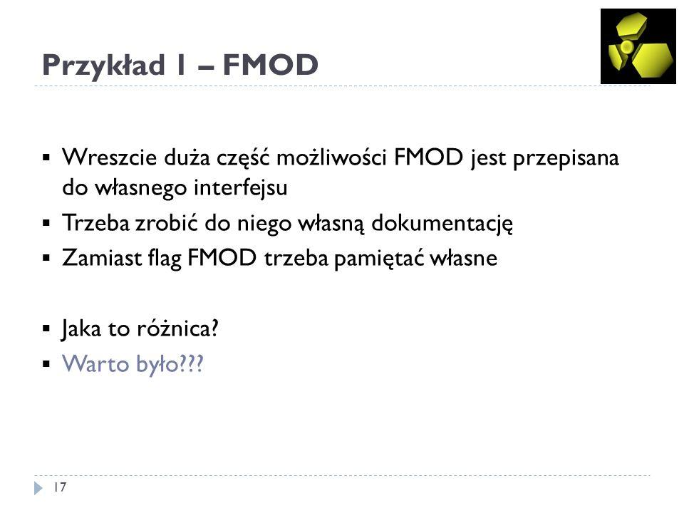 Przykład 1 – FMOD 17 Wreszcie duża część możliwości FMOD jest przepisana do własnego interfejsu Trzeba zrobić do niego własną dokumentację Zamiast flag FMOD trzeba pamiętać własne Jaka to różnica.