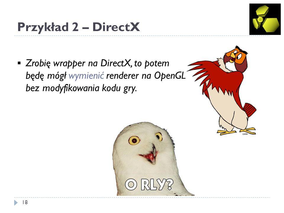 Przykład 2 – DirectX 19 Jakie jest prawdopodobieństwo, że P 1 – skończysz kod swojej gry/silnika P 2 – będziesz potrzebował mieć drugą implementację renderera P 3 – uda się zaimplementować renderer w OpenGL bez większych zmian w jego interfejsie P 1 P 2 P 3 0 Znasz już dobrze zarówno DirectX, jak i OpenGL.