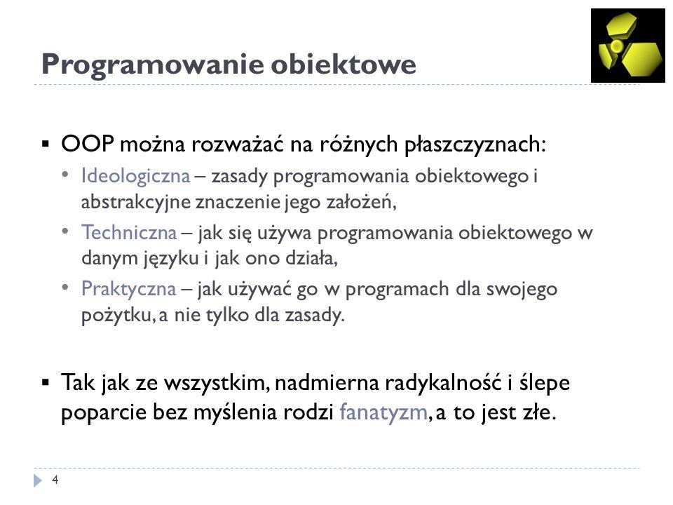 Programowanie obiektowe 4 OOP można rozważać na różnych płaszczyznach: Ideologiczna – zasady programowania obiektowego i abstrakcyjne znaczenie jego założeń, Techniczna – jak się używa programowania obiektowego w danym języku i jak ono działa, Praktyczna – jak używać go w programach dla swojego pożytku, a nie tylko dla zasady.