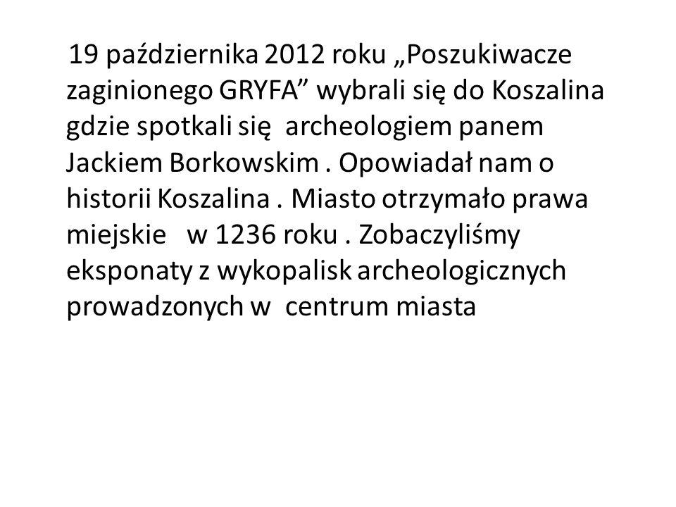 19 października 2012 roku Poszukiwacze zaginionego GRYFA wybrali się do Koszalina gdzie spotkali się archeologiem panem Jackiem Borkowskim. Opowiadał