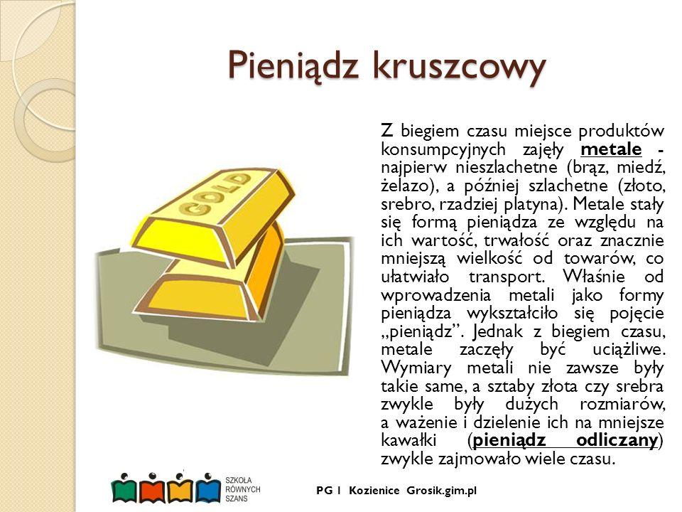 PG 1 Kozienice Grosik.gim.pl Pieniądz kruszcowy Z biegiem czasu miejsce produktów konsumpcyjnych zajęły metale - najpierw nieszlachetne (brąz, miedź,