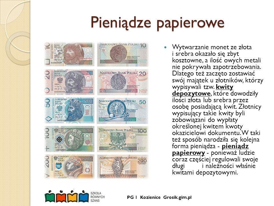 PG 1 Kozienice Grosik.gim.pl Pieniądze papierowe Pieniądze papierowe Wytwarzanie monet ze złota i srebra okazało się zbyt kosztowne, a ilość owych met