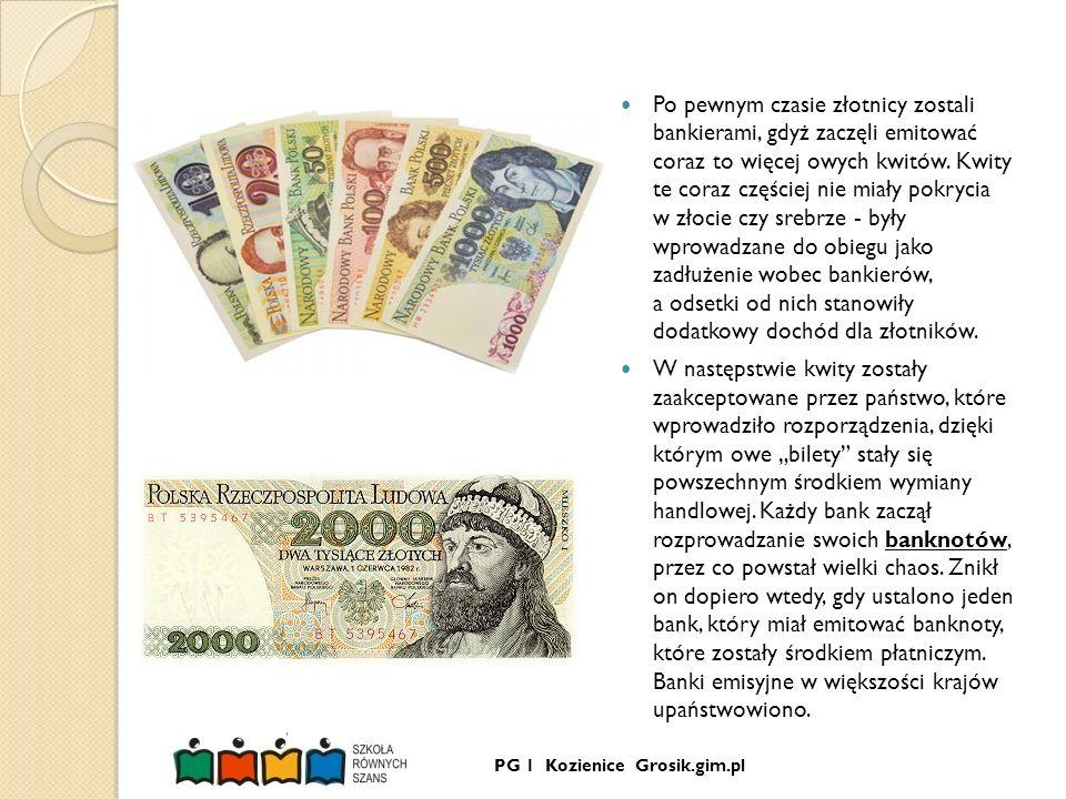 PG 1 Kozienice Grosik.gim.pl Po pewnym czasie złotnicy zostali bankierami, gdyż zaczęli emitować coraz to więcej owych kwitów. Kwity te coraz częściej